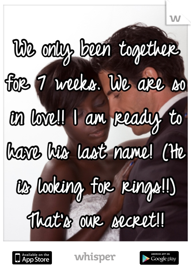 We only been together for 7 weeks. We are so in love!! I am ready to have his last name! (He is looking for rings!!) That's our secret!!