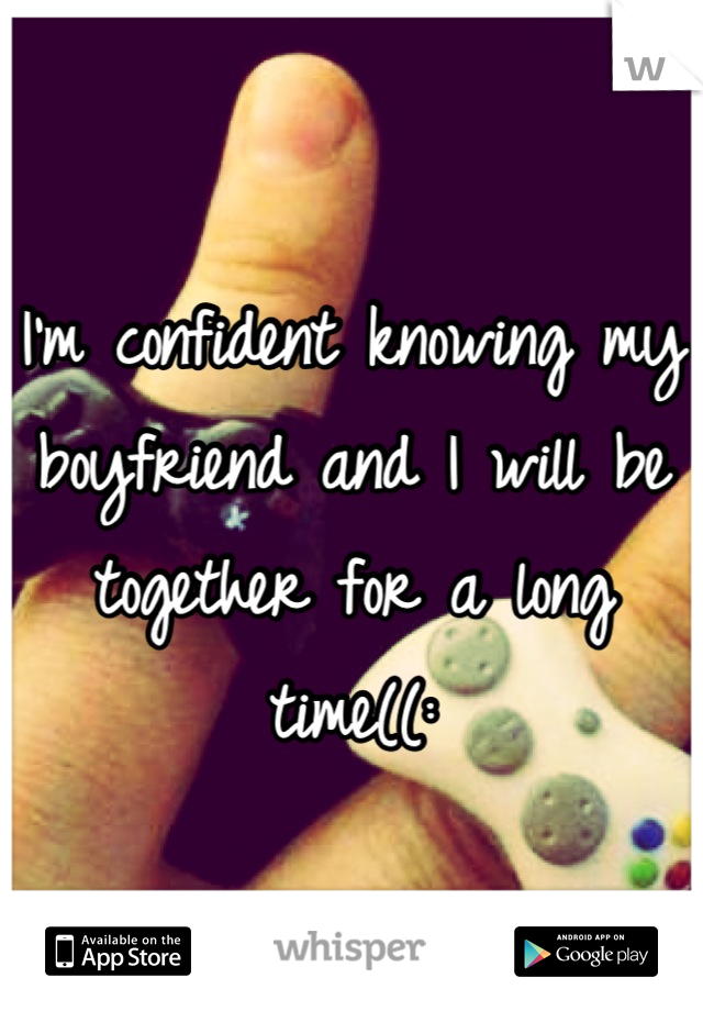 I'm confident knowing my boyfriend and I will be together for a long time((: