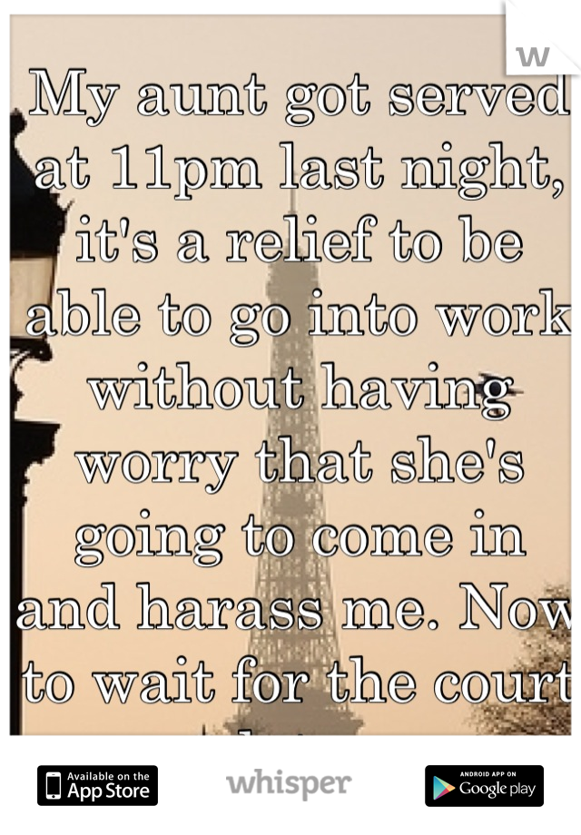 My aunt got served at 11pm last night, it's a relief to be able to go into work without having worry that she's going to come in and harass me. Now to wait for the court date..