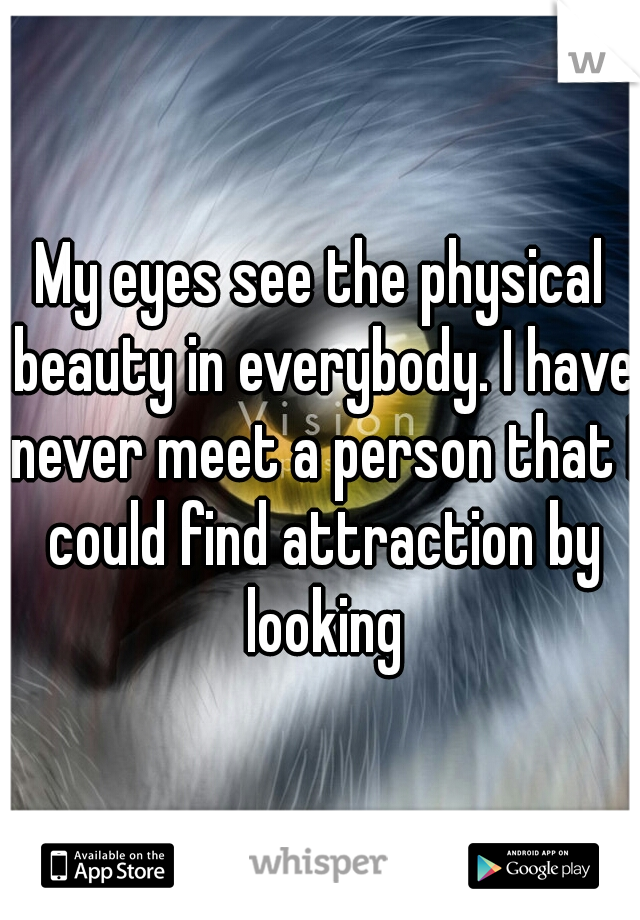 My eyes see the physical beauty in everybody. I have never meet a person that I could find attraction by looking