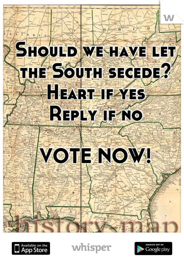 Should we have let the South secede?  Heart if yes Reply if no  VOTE NOW!