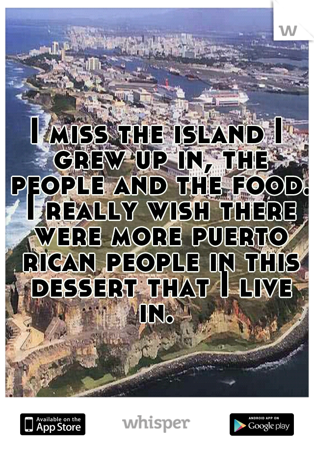 I miss the island I grew up in, the people and the food. I really wish there were more puerto rican people in this dessert that I live in.