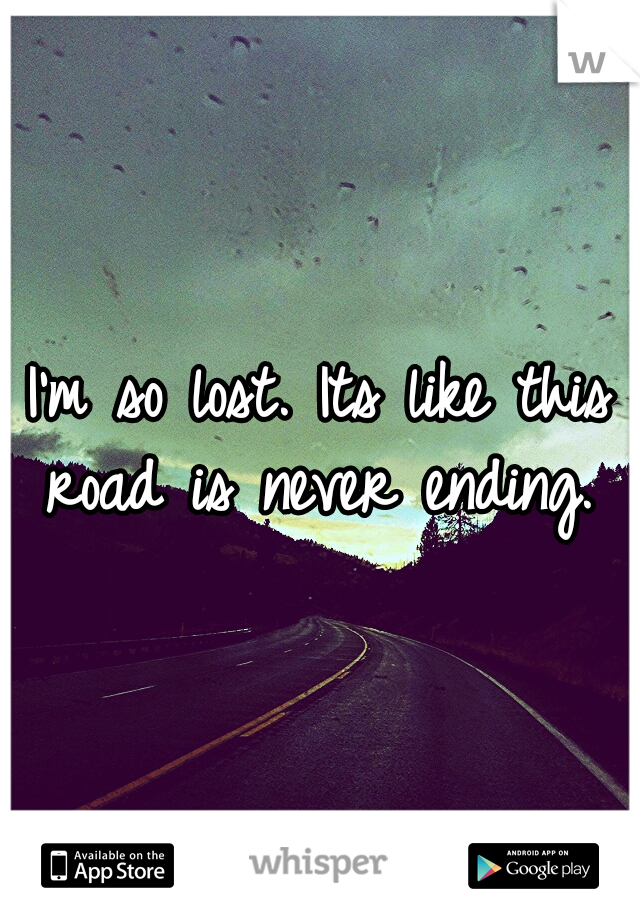 I'm so lost. Its like this road is never ending.