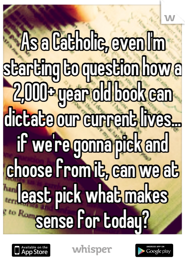 As a Catholic, even I'm starting to question how a 2,000+ year old book can dictate our current lives... if we're gonna pick and choose from it, can we at least pick what makes sense for today?