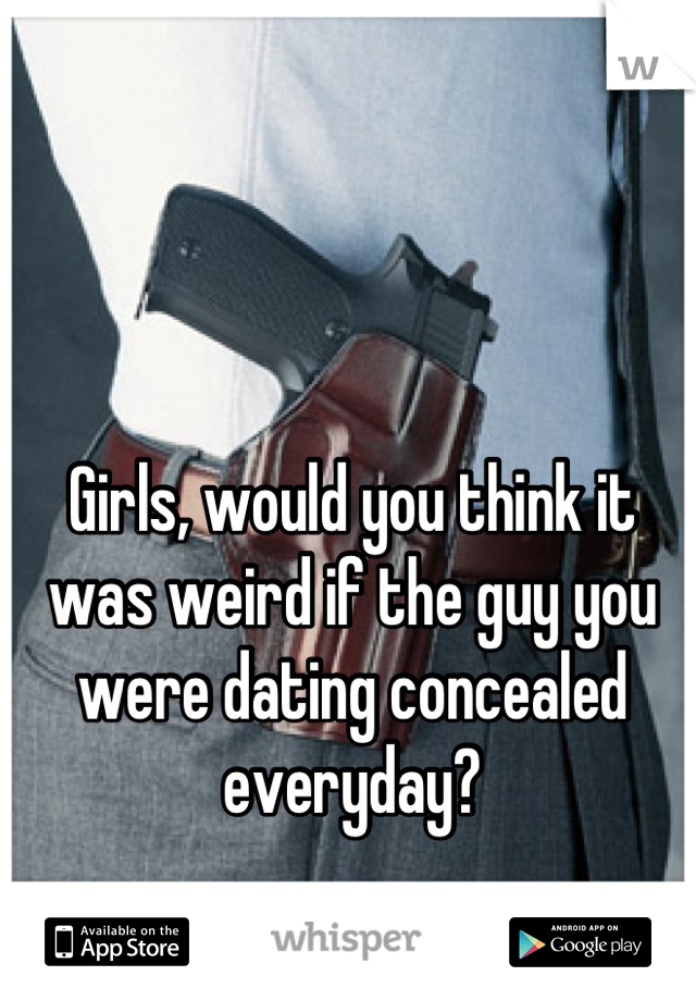 Girls, would you think it was weird if the guy you were dating concealed everyday?