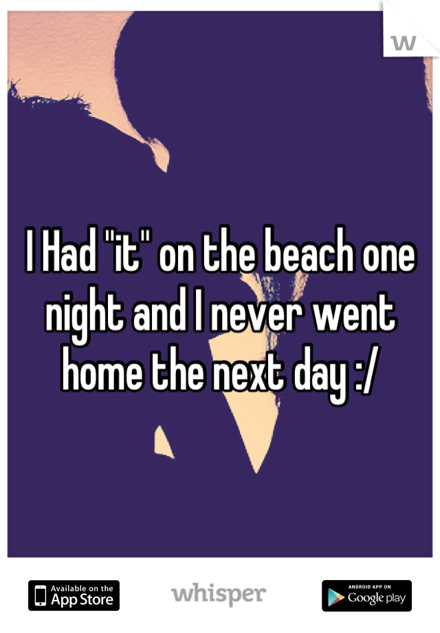 "I Had ""it"" on the beach one night and I never went home the next day :/"