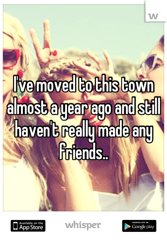 I've moved to this town almost a year ago and still haven't really made any friends..