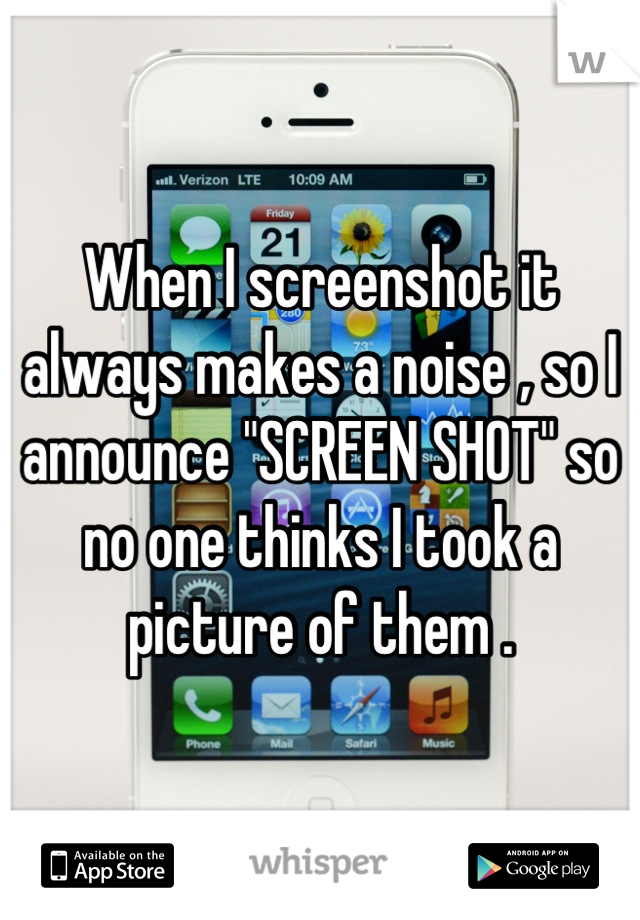 """When I screenshot it always makes a noise , so I announce """"SCREEN SHOT"""" so no one thinks I took a picture of them ."""