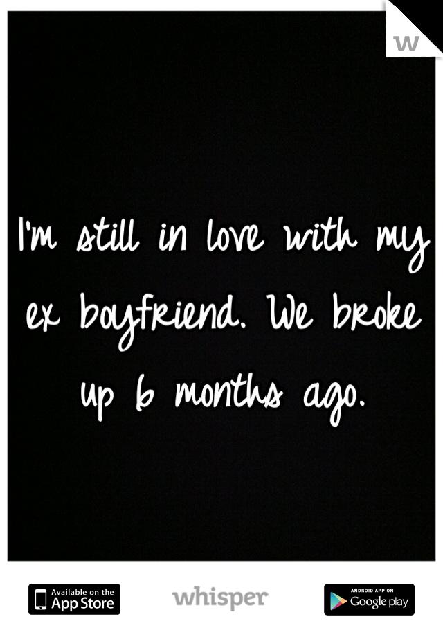 I'm still in love with my ex boyfriend. We broke up 6 months ago.