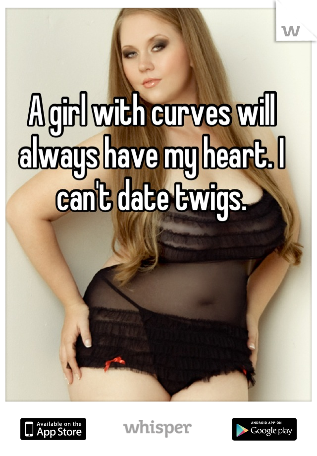 A girl with curves will always have my heart. I can't date twigs.