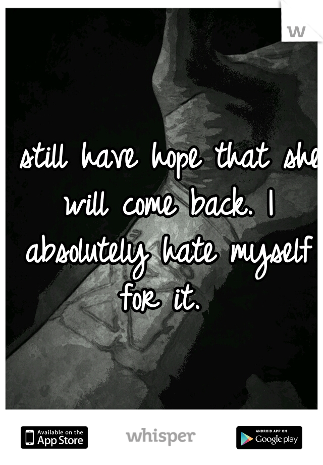 I still have hope that she will come back. I absolutely hate myself for it.