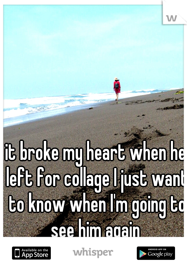 it broke my heart when he left for collage I just want to know when I'm going to see him again
