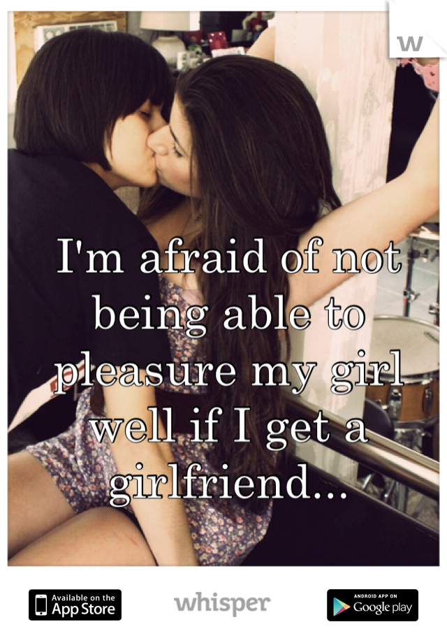 I'm afraid of not being able to pleasure my girl well if I get a girlfriend...
