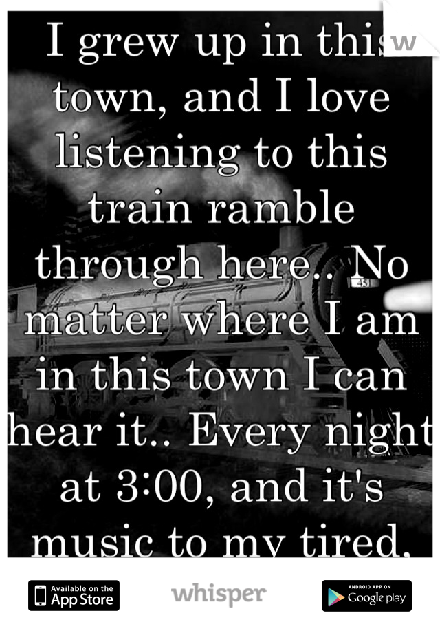 I grew up in this town, and I love listening to this train ramble through here.. No matter where I am in this town I can hear it.. Every night at 3:00, and it's music to my tired, oh so tired, ears...