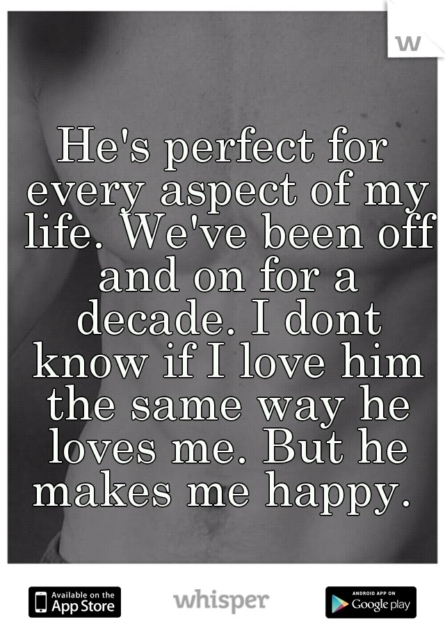 He's perfect for every aspect of my life. We've been off and on for a decade. I dont know if I love him the same way he loves me. But he makes me happy.