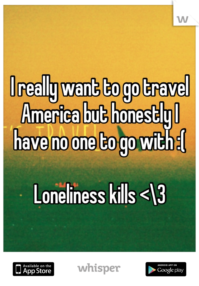 I really want to go travel America but honestly I have no one to go with :(   Loneliness kills <\3