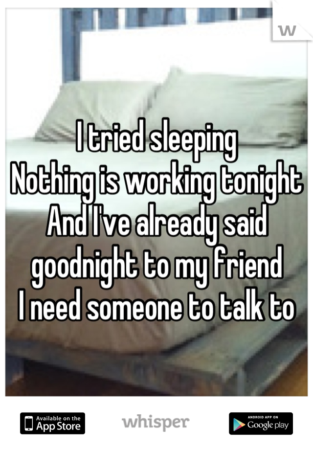 I tried sleeping Nothing is working tonight And I've already said goodnight to my friend I need someone to talk to