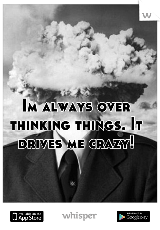 Im always over thinking things. It drives me crazy!