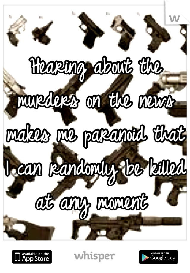 Hearing about the murders on the news makes me paranoid that I can randomly be killed at any moment