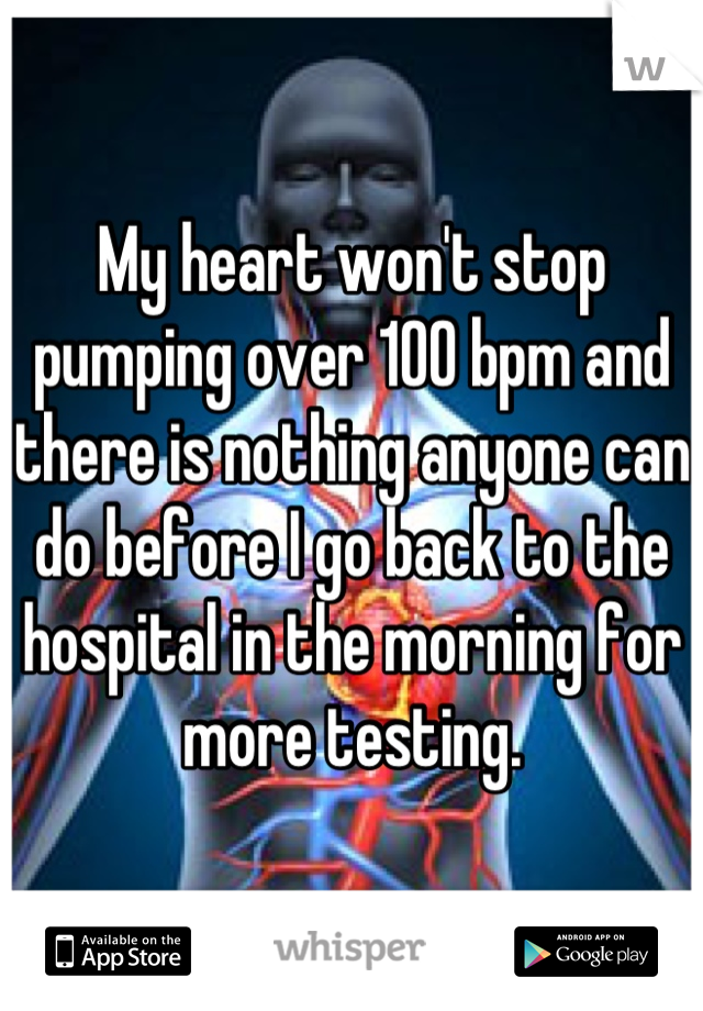 My heart won't stop pumping over 100 bpm and there is nothing anyone can do before I go back to the hospital in the morning for more testing.