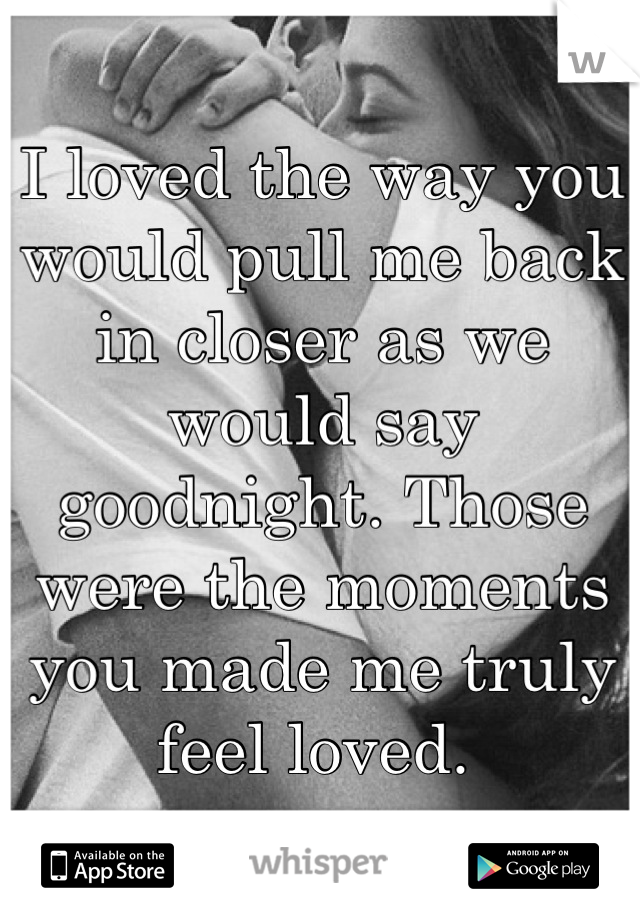 I loved the way you would pull me back in closer as we would say goodnight. Those were the moments you made me truly feel loved.