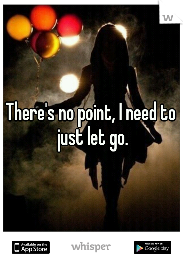 There's no point, I need to just let go.