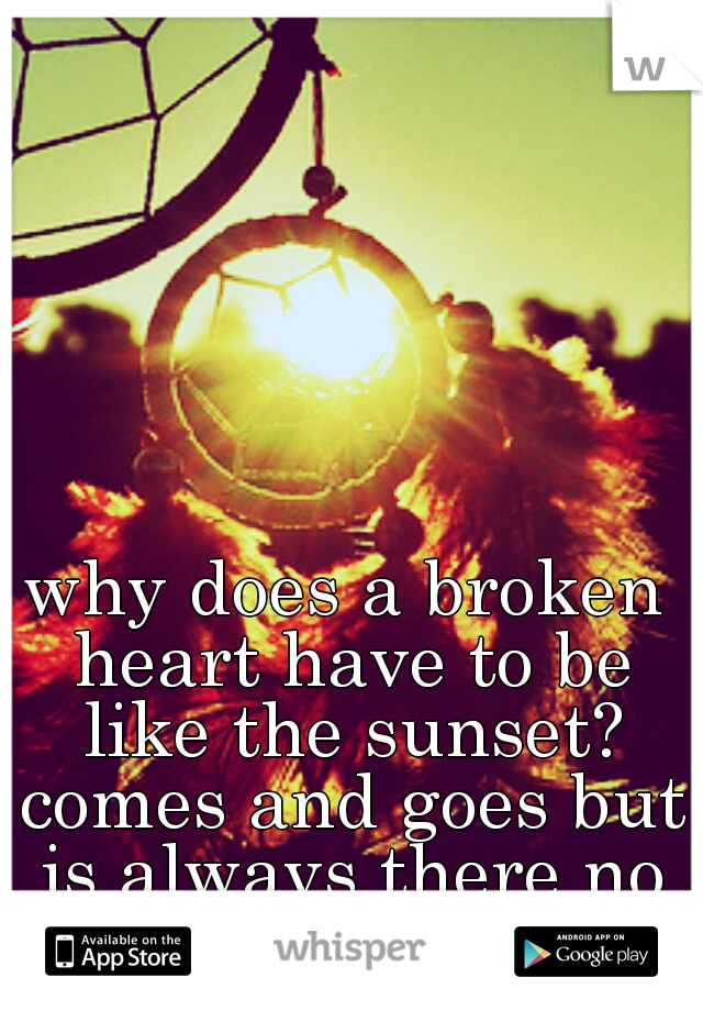 why does a broken heart have to be like the sunset? comes and goes but is always there no matter what