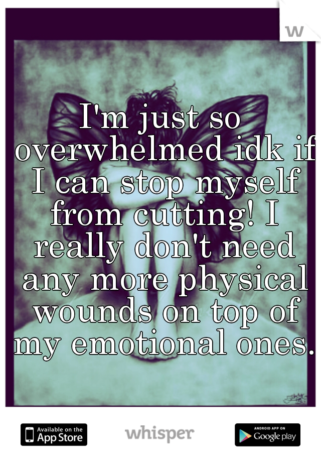 I'm just so overwhelmed idk if I can stop myself from cutting! I really don't need any more physical wounds on top of my emotional ones.