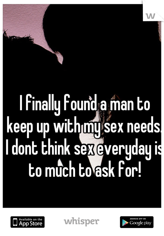 I finally found a man to keep up with my sex needs. I dont think sex everyday is to much to ask for!