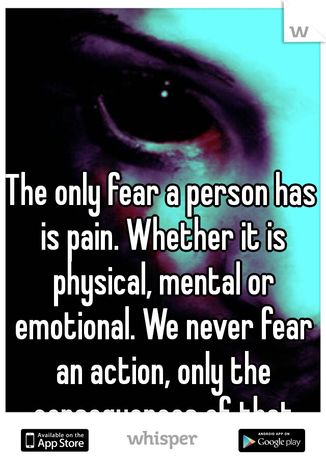 The only fear a person has is pain. Whether it is physical, mental or emotional. We never fear an action, only the consequences of that action.