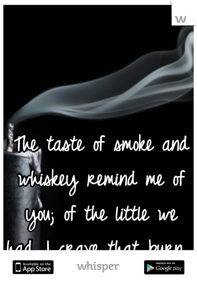 The taste of smoke and whiskey remind me of you; of the little we had. I crave that burn.
