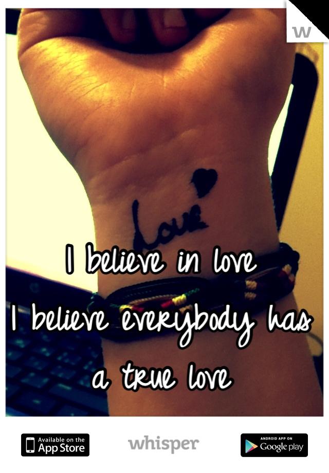 I believe in love I believe everybody has a true love I think I found my one