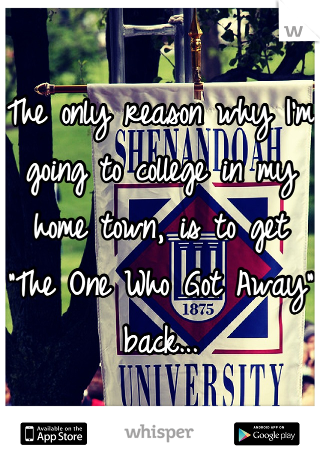 "The only reason why I'm going to college in my home town, is to get ""The One Who Got Away"" back..."