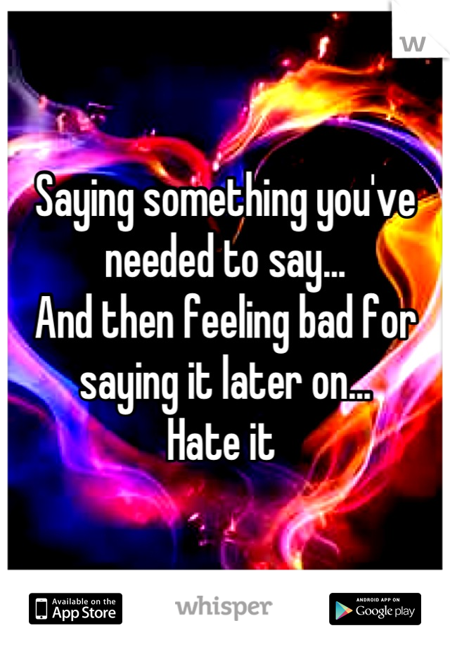 Saying something you've needed to say...  And then feeling bad for saying it later on... Hate it