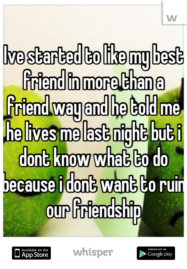 Ive started to like my best friend in more than a friend way and he told me he lives me last night but i dont know what to do because i dont want to ruin our friendship