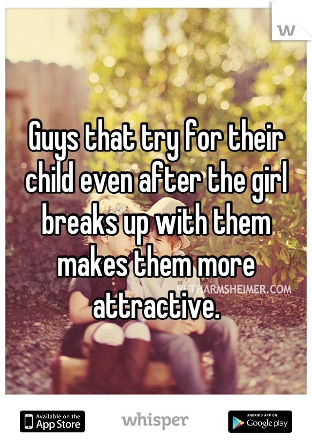 Guys that try for their child even after the girl breaks up with them makes them more attractive.