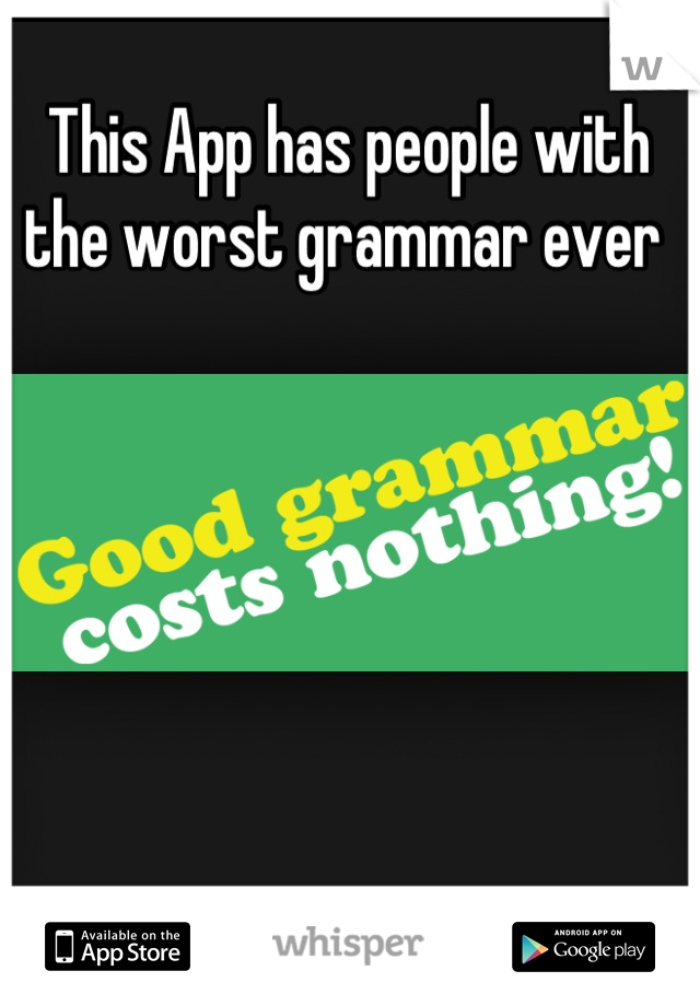 This App has people with the worst grammar ever