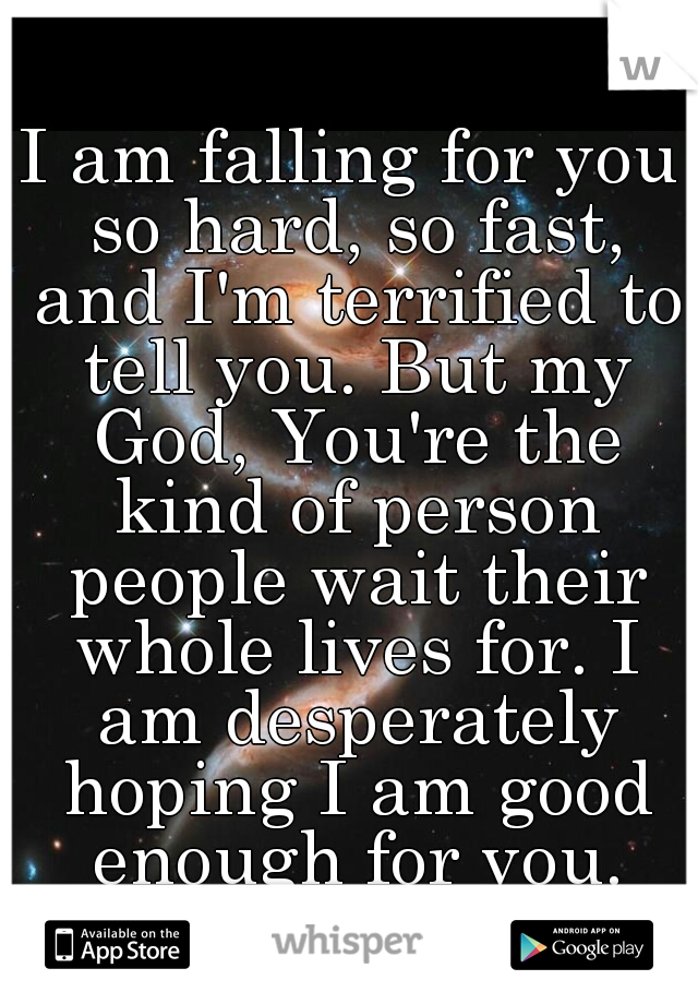 I am falling for you so hard, so fast, and I'm terrified to tell you. But my God, You're the kind of person people wait their whole lives for. I am desperately hoping I am good enough for you.