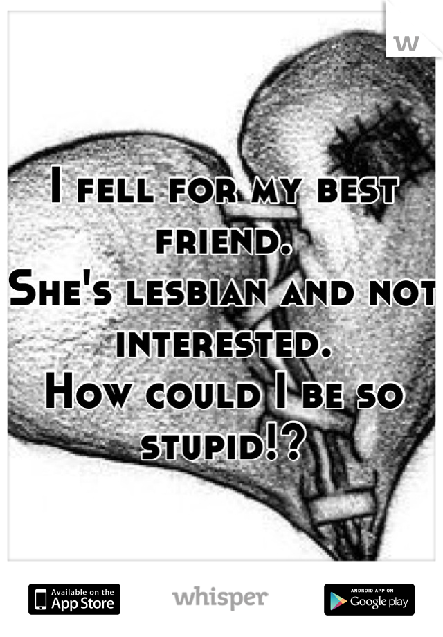 I fell for my best friend.  She's lesbian and not interested.  How could I be so stupid!?