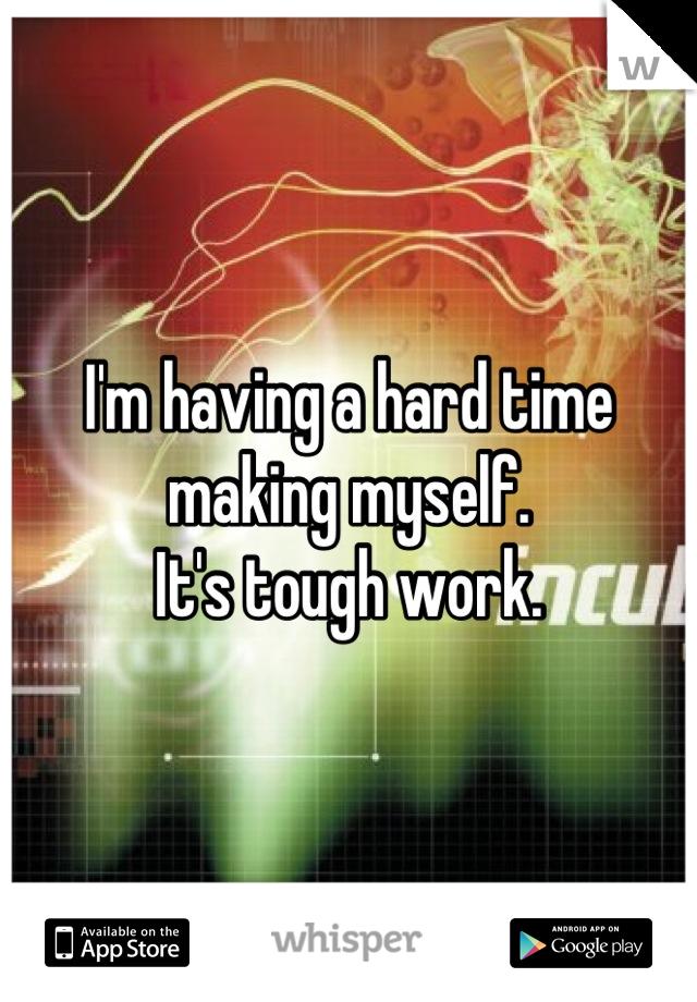I'm having a hard time making myself.  It's tough work.