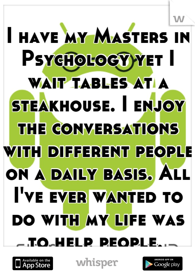 I have my Masters in Psychology yet I wait tables at a steakhouse. I enjoy the conversations with different people on a daily basis. All I've ever wanted to do with my life was to help people.