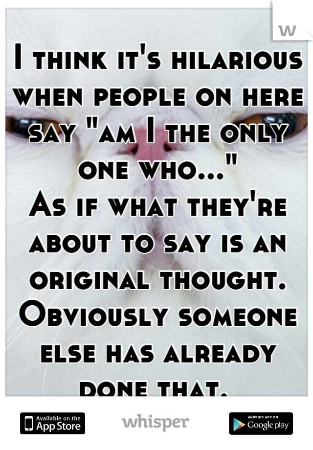 """I think it's hilarious when people on here say """"am I the only one who..."""" As if what they're about to say is an original thought. Obviously someone else has already done that."""
