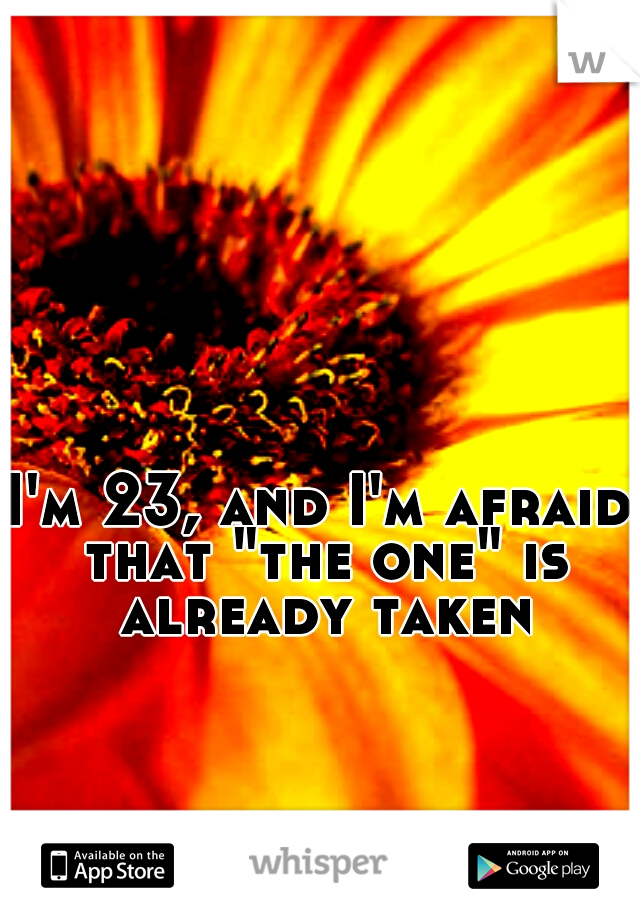 """I'm 23, and I'm afraid that """"the one"""" is already taken"""