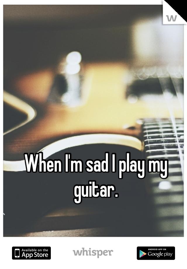 When I'm sad I play my guitar.
