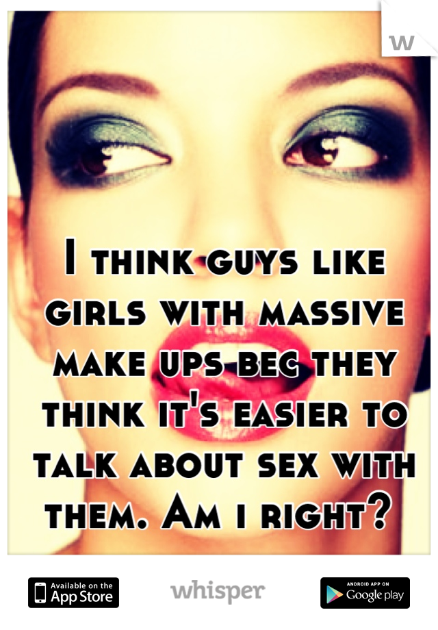 I think guys like girls with massive make ups bec they think it's easier to talk about sex with them. Am i right?