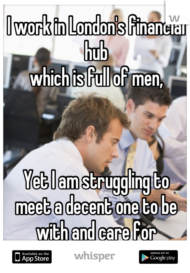 I work in London's financial hub  which is full of men,    Yet I am struggling to meet a decent one to be with and care for