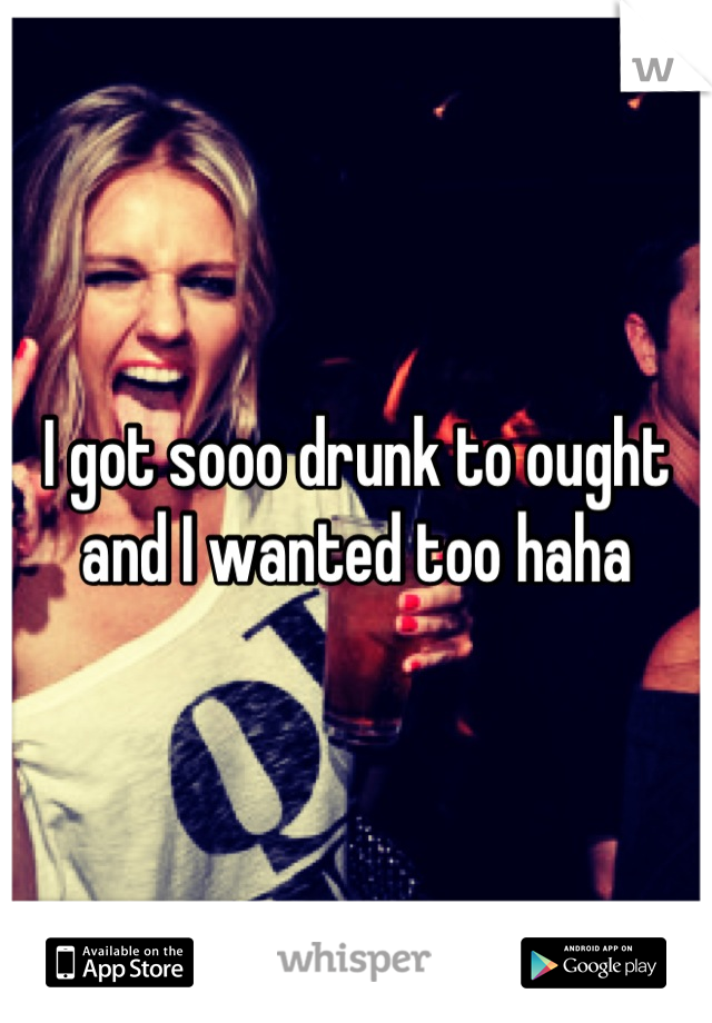 I got sooo drunk to ought and I wanted too haha