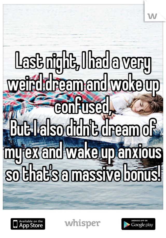 Last night, I had a very weird dream and woke up confused, But I also didn't dream of my ex and wake up anxious so that's a massive bonus!