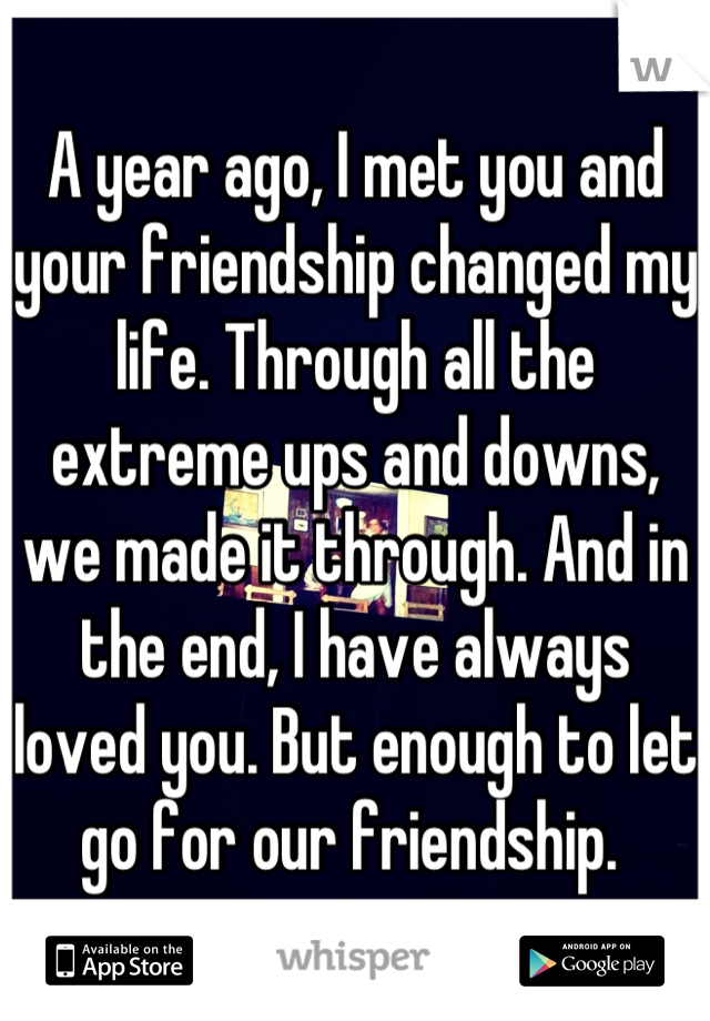 A year ago, I met you and your friendship changed my life. Through all the extreme ups and downs, we made it through. And in the end, I have always loved you. But enough to let go for our friendship.