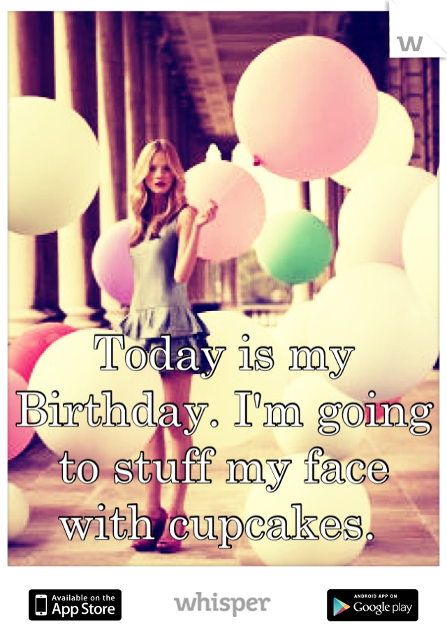 Today is my Birthday. I'm going to stuff my face with cupcakes.